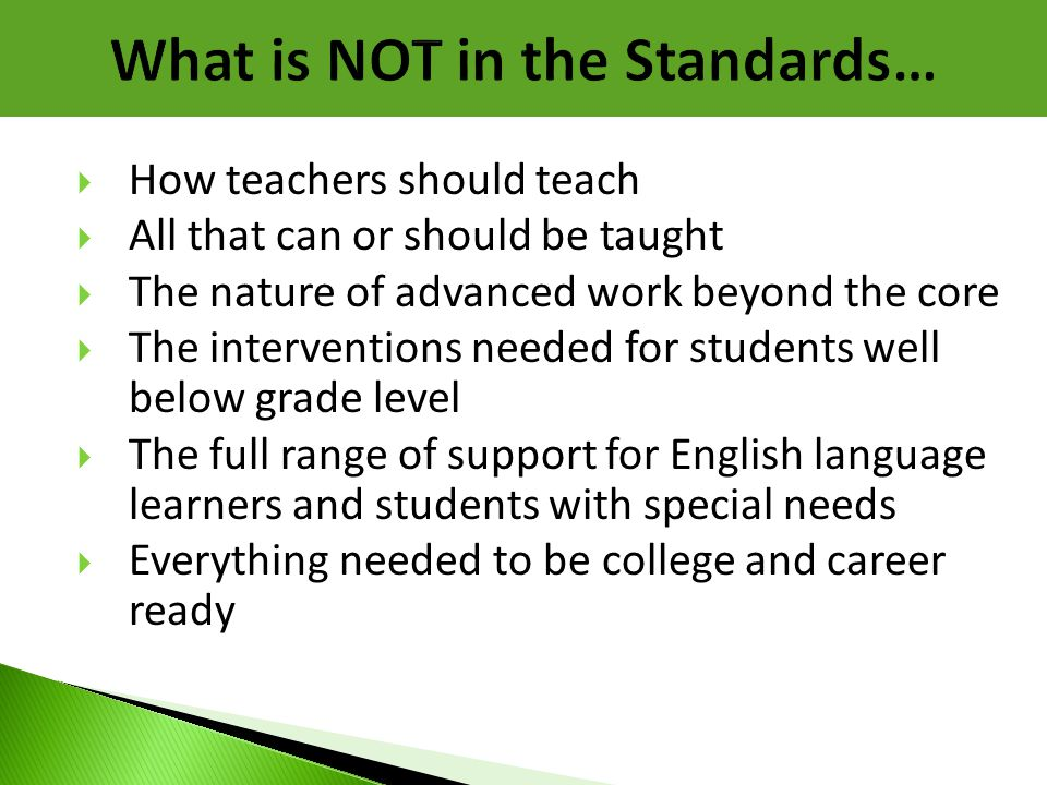 What is NOT in the Standards…  How teachers should teach  All that can or should be taught  The nature of advanced work beyond the core  The inter