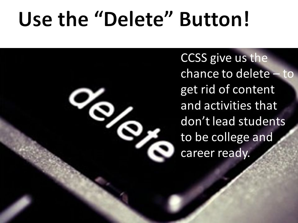 CCSS give us the chance to delete – to get rid of content and activities that don't lead students to be college and career ready.