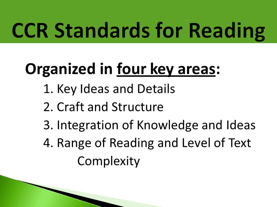 Organized in four key areas: 1. Key Ideas and Details 2. Craft and Structure 3. Integration of Knowledge and Ideas 4. Range of Reading and Level of Te