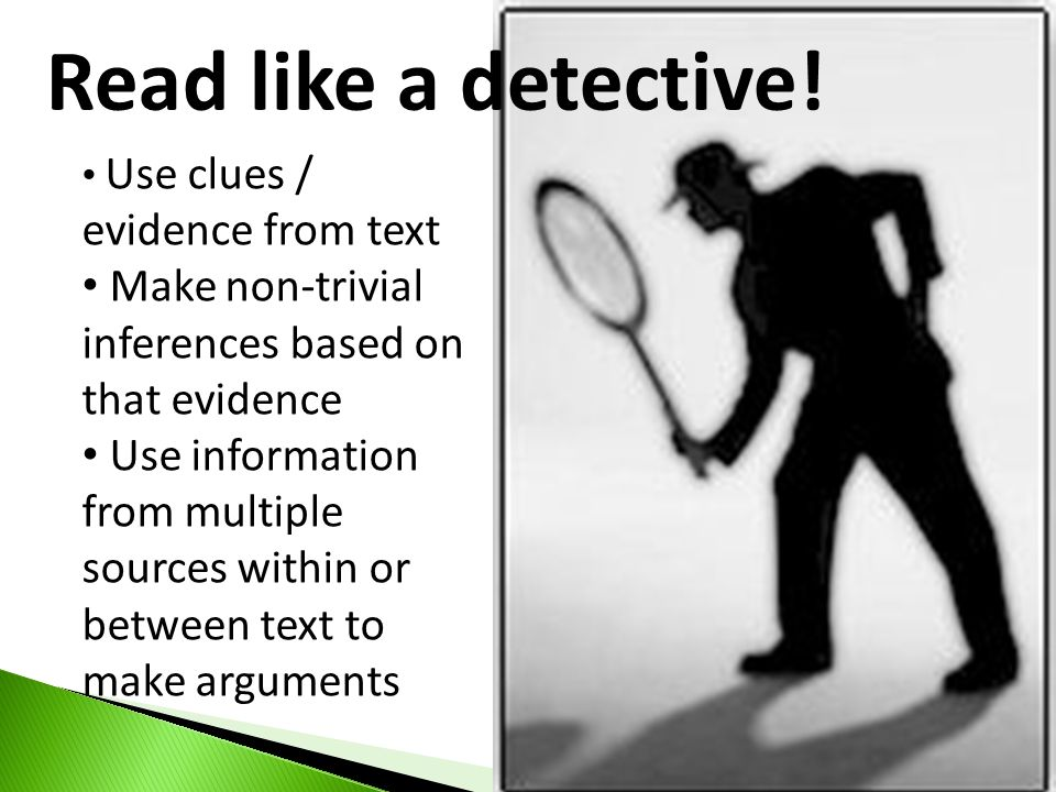 Read like a detective! Use clues / evidence from text Make non-trivial inferences based on that evidence Use information from multiple sources within