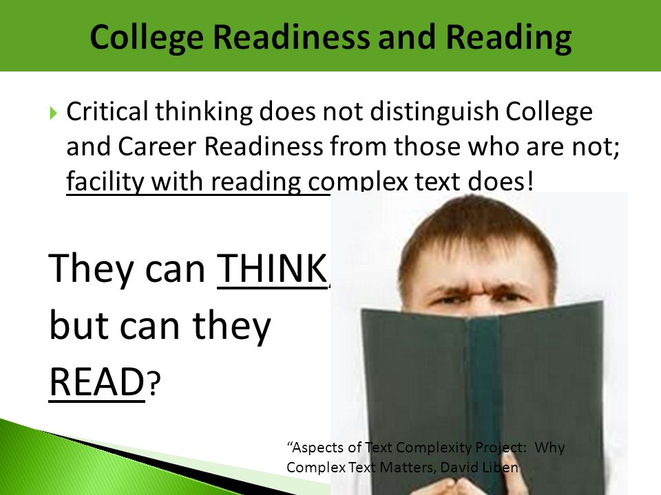  Critical thinking does not distinguish College and Career Readiness from those who are not; facility with reading complex text does! They can THINK,