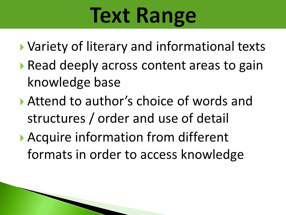  Variety of literary and informational texts  Read deeply across content areas to gain knowledge base  Attend to author's choice of words and struc