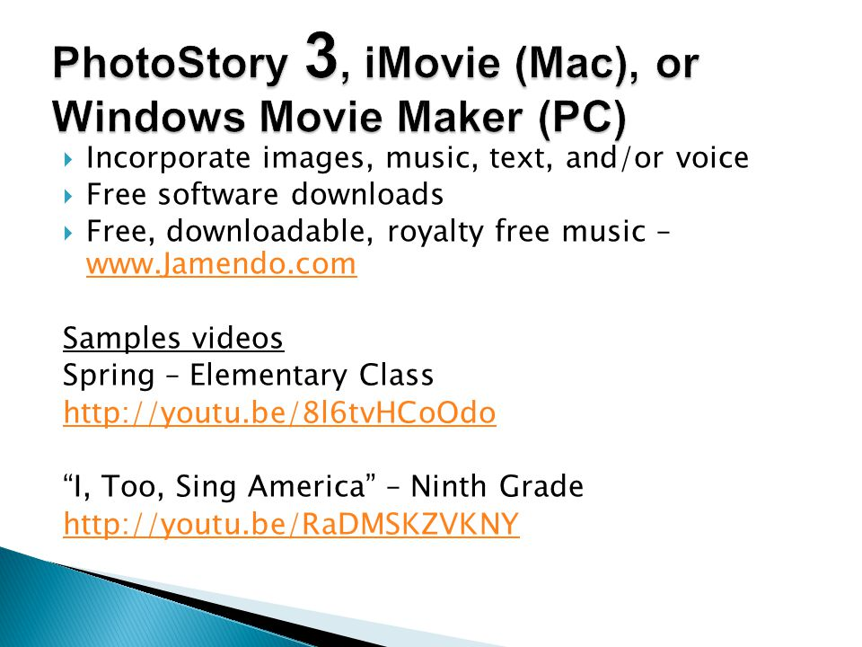  Incorporate images, music, text, and/or voice  Free software downloads  Free, downloadable, royalty free music – www.Jamendo.com www.Jamendo.com Samples videos Spring – Elementary Class http://youtu.be/8l6tvHCoOdo I, Too, Sing America – Ninth Grade http://youtu.be/RaDMSKZVKNY