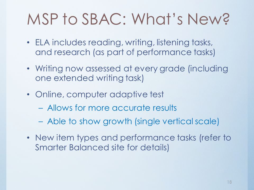 MSP to SBAC: What's New? ELA includes reading, writing, listening tasks, and research (as part of performance tasks) Writing now assessed at every gra