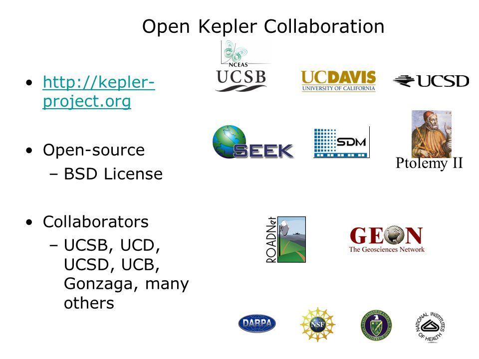 Open Kepler Collaboration http://kepler- project.orghttp://kepler- project.org Open-source –BSD License Collaborators –UCSB, UCD, UCSD, UCB, Gonzaga, many others Ptolemy II