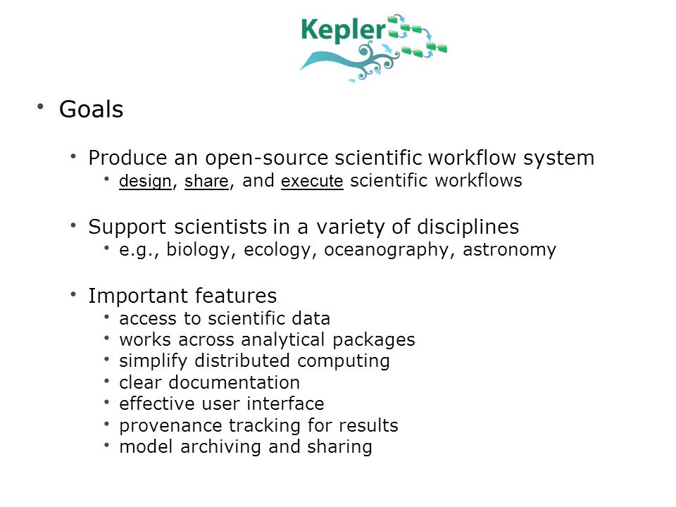 Kepler use cases represent many science domains Ecology –SEEK: Ecological Niche Modeling –COMET: environmental science –REAP: Parasite invasions using sensor networks Geosciences –GEON: LiDAR data processing –GEON: Geological data integration Molecular biology –SDM: Gene promoter identification –ChIP-chip: genome-scale research –CAMERA: metagenomics Oceanography –REAP: SST data processing –LOOKING: ocean observing CI –NORIA: ocean observing CI –ROADNet: real-time data modeling –Ocean Life project Physics –CPES: Plasma fusion simulation –FermiLab: particle physics Phylogenetics ATOL: Processing Phylodata CiPRES: phylogentic tools Chemistry Resurgence: Computational chemistry DART (X-Ray crystallography) Library Science DIGARCH: Digital preservation Cheshire digital library: archival Conservation Biology SanParks: Thresholds of Potential Concerns