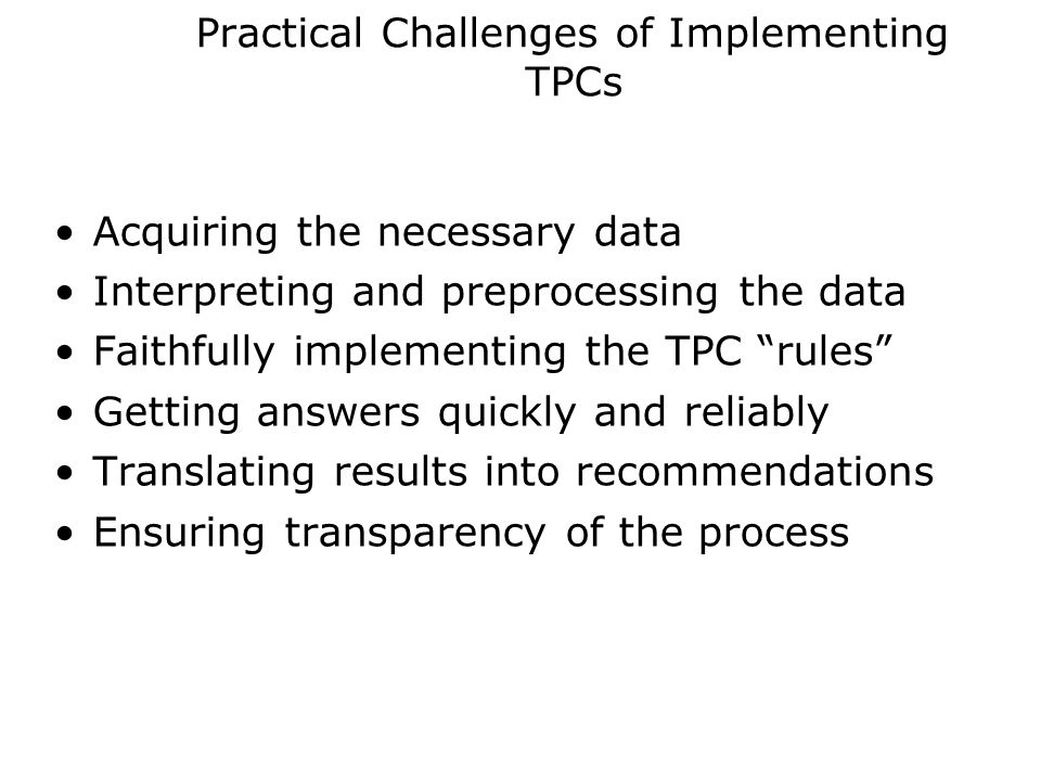 Practical Challenges of Implementing TPCs Acquiring the necessary data Interpreting and preprocessing the data Faithfully implementing the TPC rules Getting answers quickly and reliably Translating results into recommendations Ensuring transparency of the process