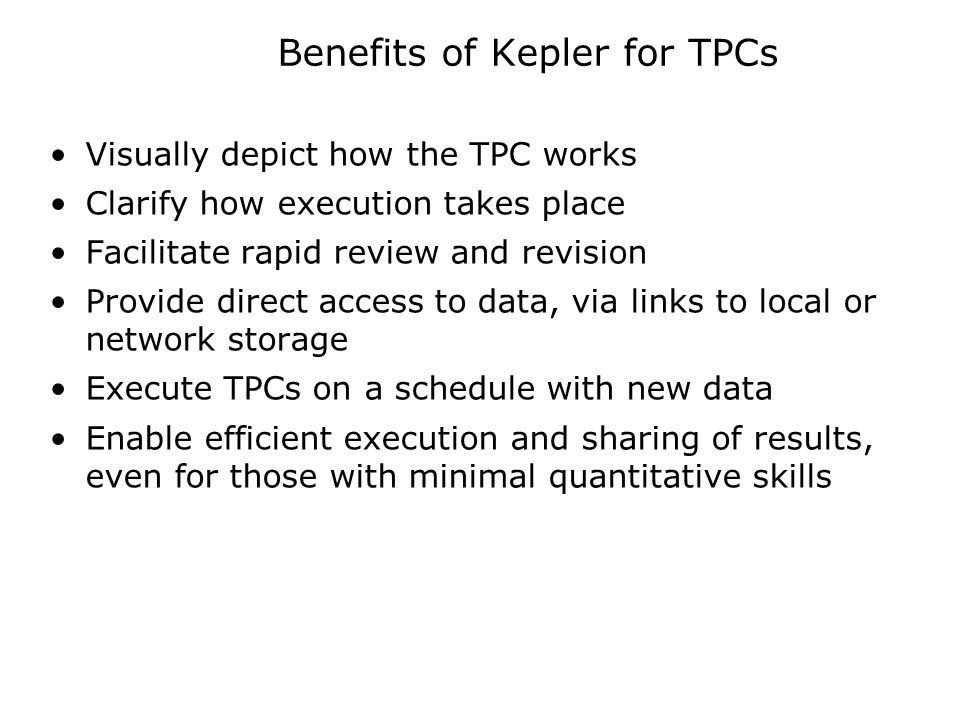 Benefits of Kepler for TPCs Visually depict how the TPC works Clarify how execution takes place Facilitate rapid review and revision Provide direct access to data, via links to local or network storage Execute TPCs on a schedule with new data Enable efficient execution and sharing of results, even for those with minimal quantitative skills