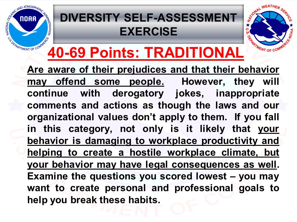 DIVERSITY SELF-ASSESSMENT EXERCISE 40-69 Points: TRADITIONAL Are aware of their prejudices and that their behavior may offend some people.