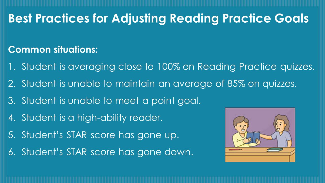 Best Practices for Adjusting Reading Practice Goals Common situations: 1.Student is averaging close to 100% on Reading Practice quizzes. 2.Student is
