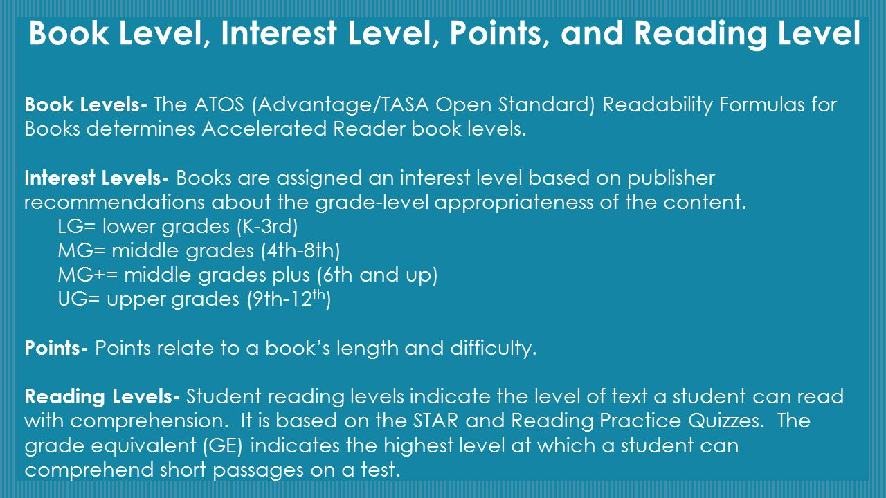 Book Level, Interest Level, Points, and Reading Level Book Levels- The ATOS (Advantage/TASA Open Standard) Readability Formulas for Books determines A