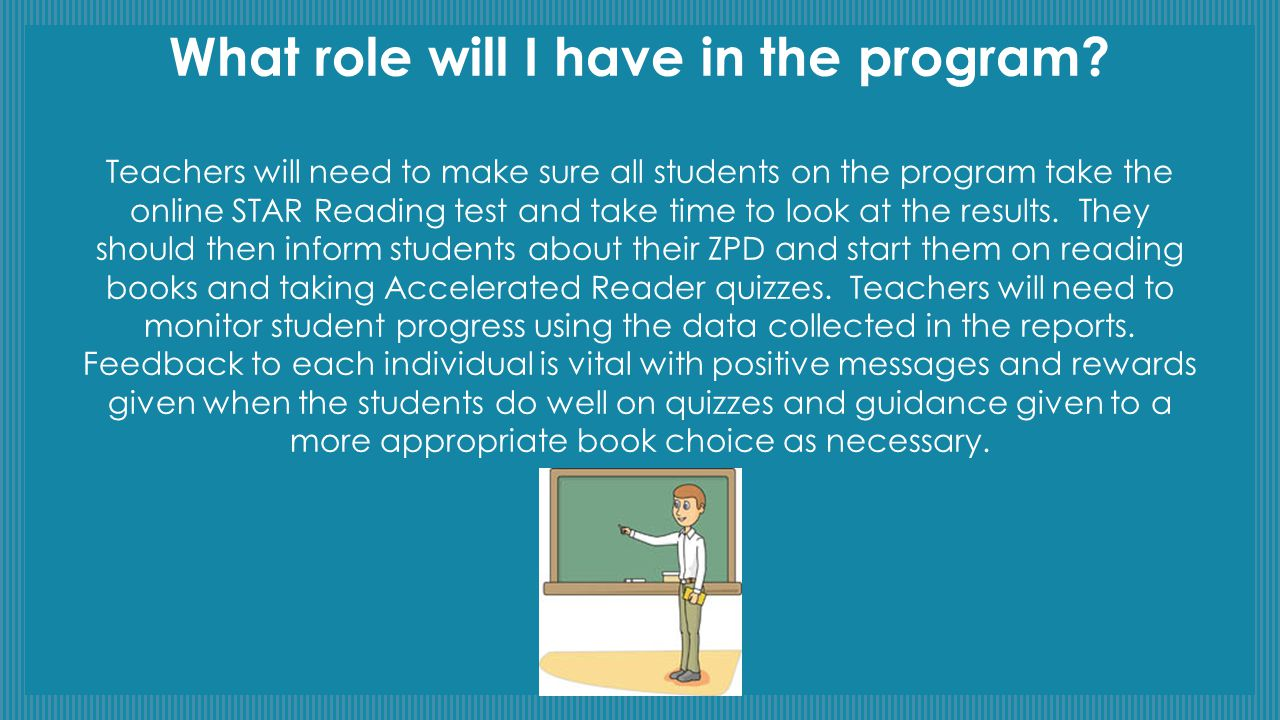 What role will I have in the program? Teachers will need to make sure all students on the program take the online STAR Reading test and take time to l