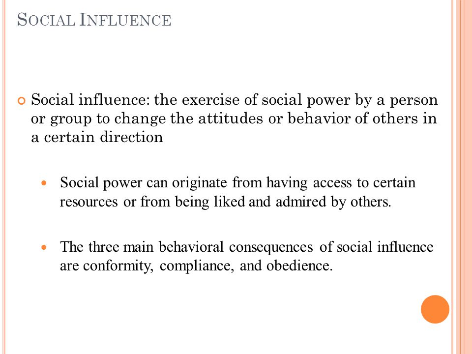 S OCIAL I NFLUENCE Social influence: the exercise of social power by a person or group to change the attitudes or behavior of others in a certain direction Social power can originate from having access to certain resources or from being liked and admired by others.