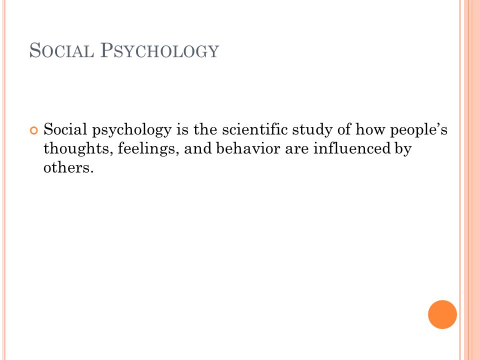 S OCIAL P SYCHOLOGY Social psychology is the scientific study of how people's thoughts, feelings, and behavior are influenced by others.