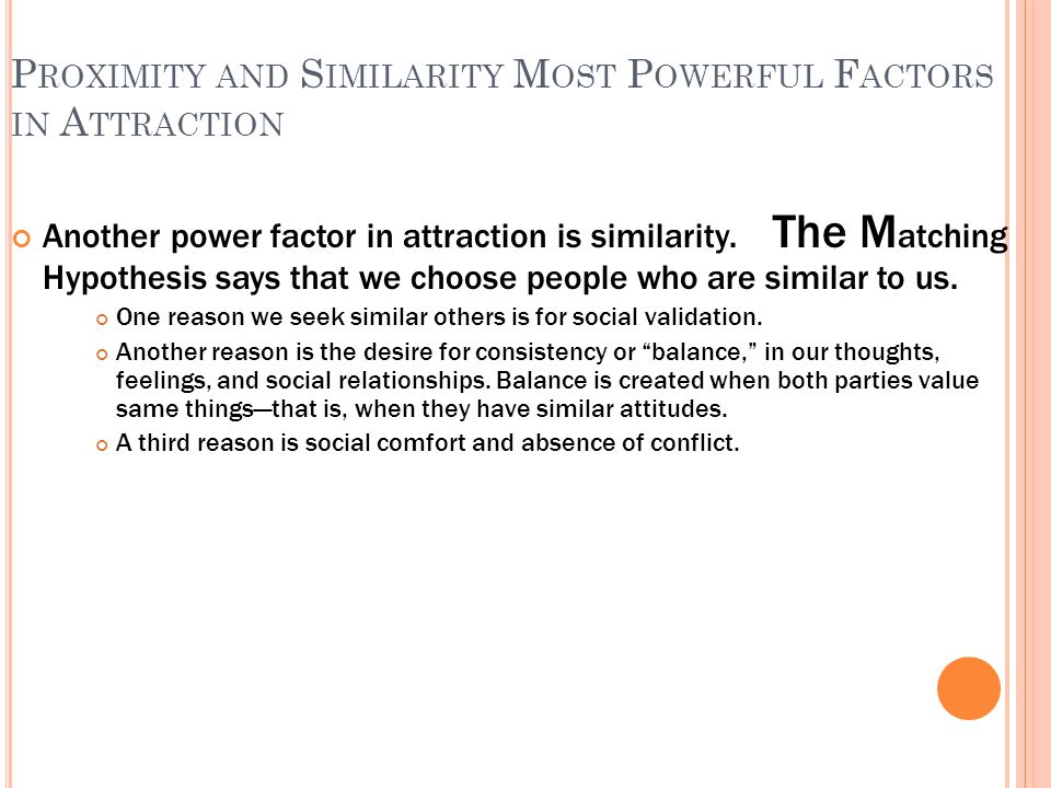 P ROXIMITY AND S IMILARITY M OST P OWERFUL F ACTORS IN A TTRACTION Another power factor in attraction is similarity.
