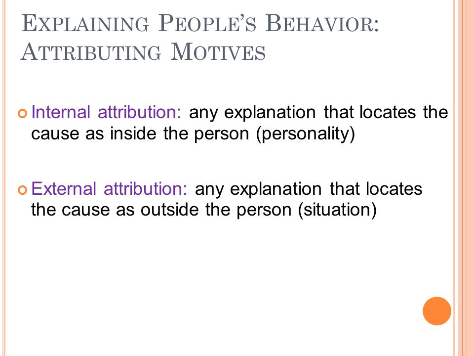 E XPLAINING P EOPLE ' S B EHAVIOR : A TTRIBUTING M OTIVES Internal attribution: any explanation that locates the cause as inside the person (personality) External attribution: any explanation that locates the cause as outside the person (situation)