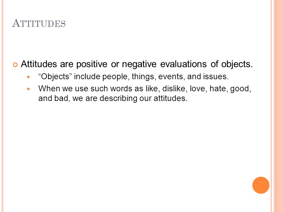 """A TTITUDES Attitudes are positive or negative evaluations of objects. """"Objects"""" include people, things, events, and issues.. When we use such words as"""