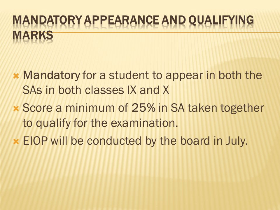  Mandatory for a student to appear in both the SAs in both classes IX and X  Score a minimum of 25% in SA taken together to qualify for the examination.