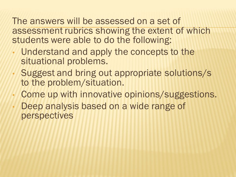 The answers will be assessed on a set of assessment rubrics showing the extent of which students were able to do the following: Understand and apply the concepts to the situational problems.