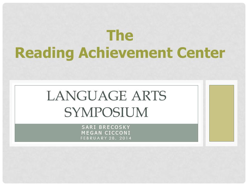 SARI BRECOSKY MEGAN CICCONI FEBRUARY 28, 2014 LANGUAGE ARTS SYMPOSIUM The Reading Achievement Center