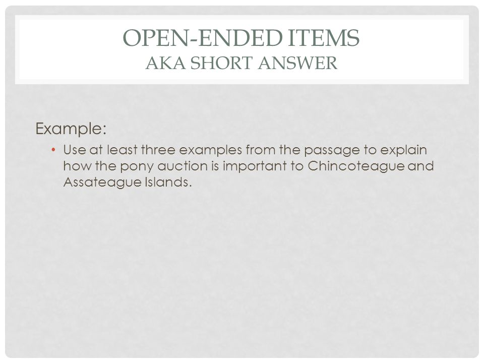 OPEN-ENDED ITEMS AKA SHORT ANSWER Example: Use at least three examples from the passage to explain how the pony auction is important to Chincoteague a