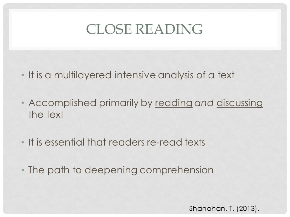 CLOSE READING It is a multilayered intensive analysis of a text Accomplished primarily by reading and discussing the text It is essential that readers