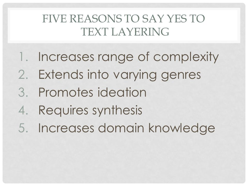 FIVE REASONS TO SAY YES TO TEXT LAYERING 1.Increases range of complexity 2.Extends into varying genres 3.Promotes ideation 4.Requires synthesis 5.Incr