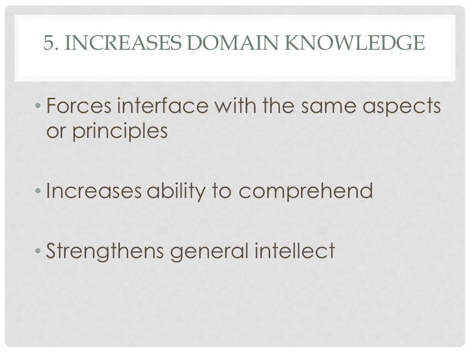 5. INCREASES DOMAIN KNOWLEDGE Forces interface with the same aspects or principles Increases ability to comprehend Strengthens general intellect