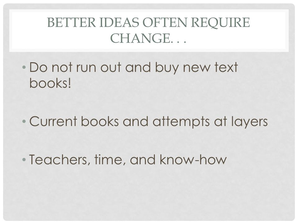 BETTER IDEAS OFTEN REQUIRE CHANGE... Do not run out and buy new text books! Current books and attempts at layers Teachers, time, and know-how