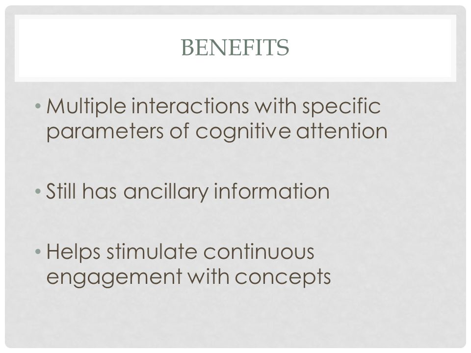 BENEFITS Multiple interactions with specific parameters of cognitive attention Still has ancillary information Helps stimulate continuous engagement w