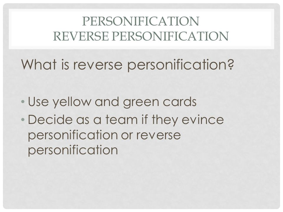 PERSONIFICATION REVERSE PERSONIFICATION What is reverse personification? Use yellow and green cards Decide as a team if they evince personification or