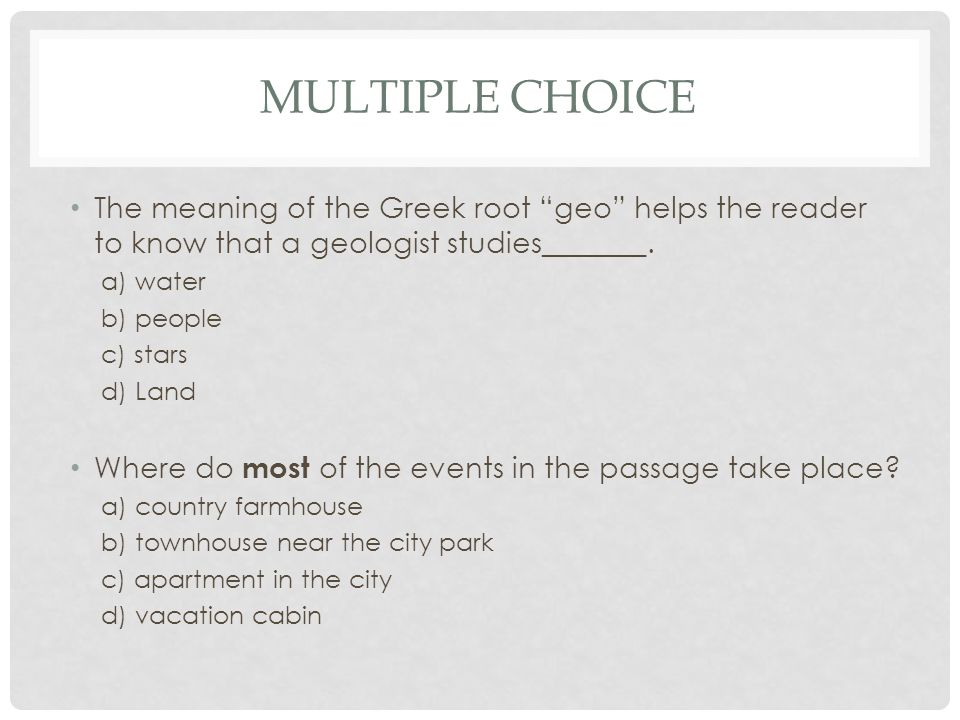 """MULTIPLE CHOICE The meaning of the Greek root """"geo"""" helps the reader to know that a geologist studies_______. a) water b) people c) stars d) Land Wher"""