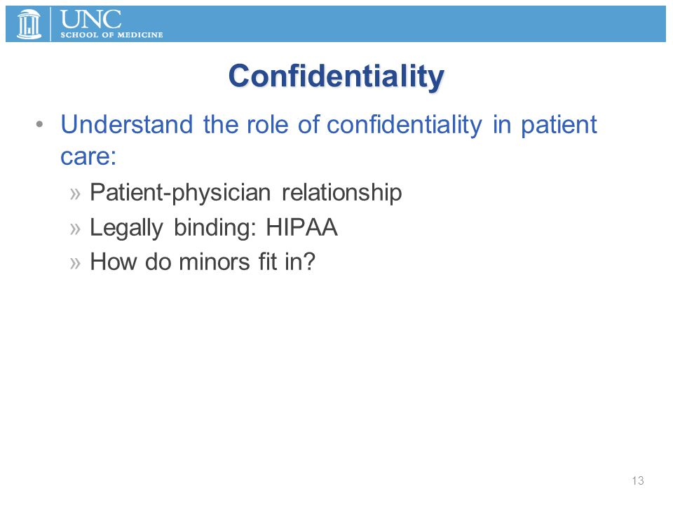 Confidentiality Understand the role of confidentiality in patient care: »Patient-physician relationship »Legally binding: HIPAA »How do minors fit in.