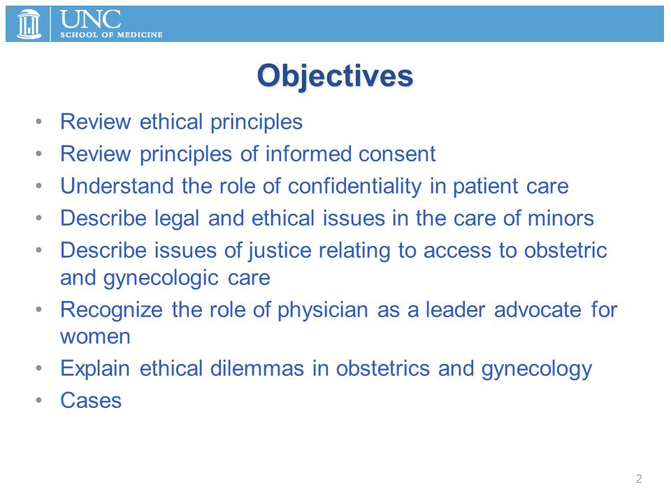 Objectives Review ethical principles Review principles of informed consent Understand the role of confidentiality in patient care Describe legal and e
