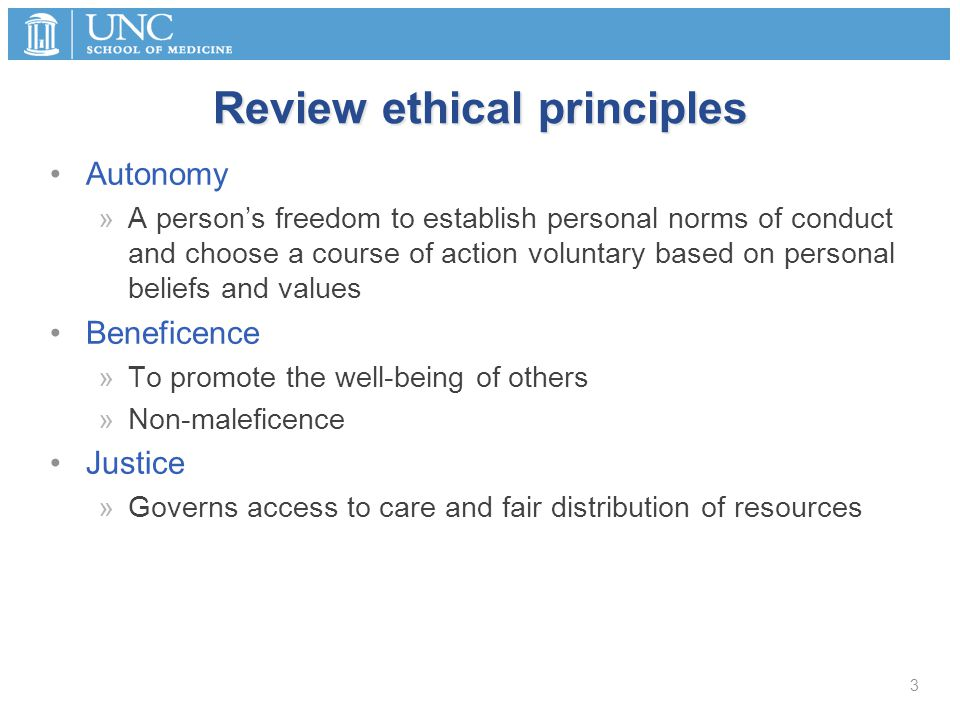 Review ethical principles Autonomy »A person's freedom to establish personal norms of conduct and choose a course of action voluntary based on personal beliefs and values Beneficence »To promote the well-being of others »Non-maleficence Justice »Governs access to care and fair distribution of resources 3