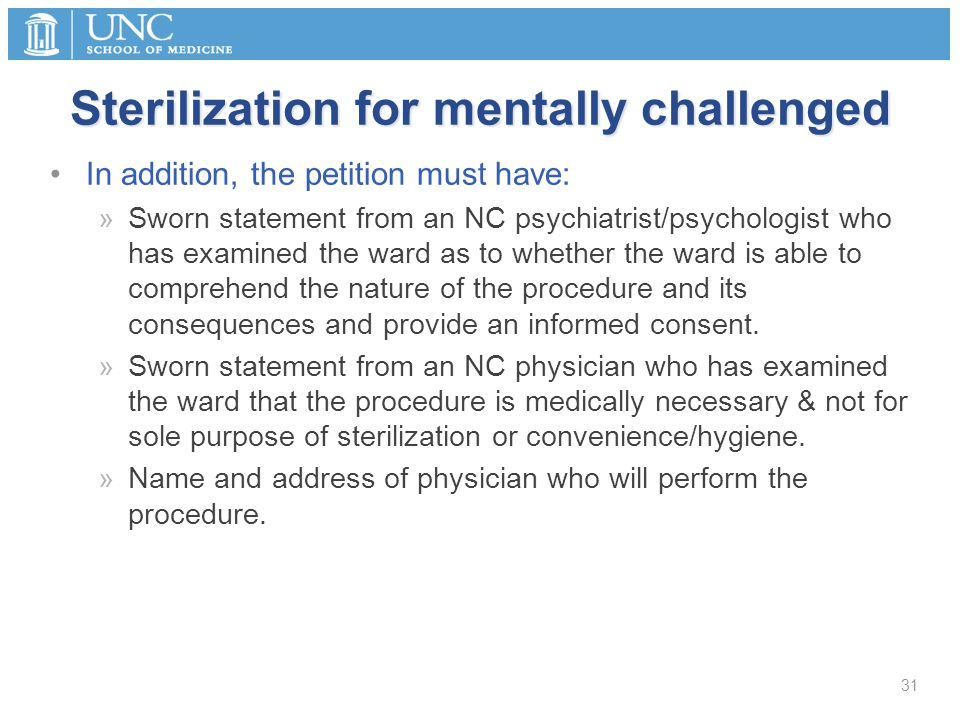 Sterilization for mentally challenged In addition, the petition must have: »Sworn statement from an NC psychiatrist/psychologist who has examined the ward as to whether the ward is able to comprehend the nature of the procedure and its consequences and provide an informed consent.