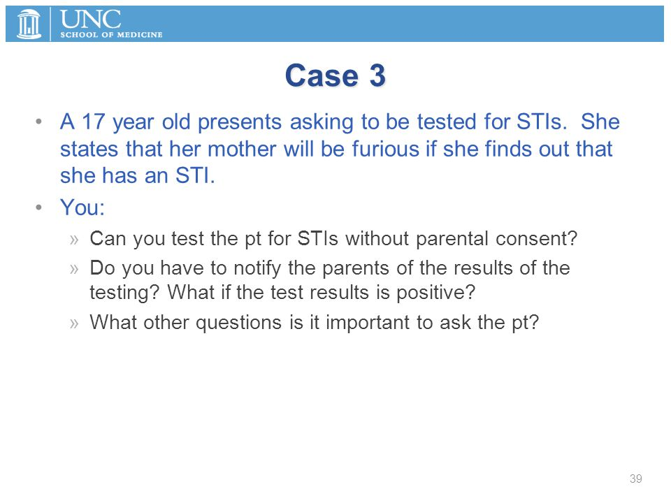 Case 3 A 17 year old presents asking to be tested for STIs.