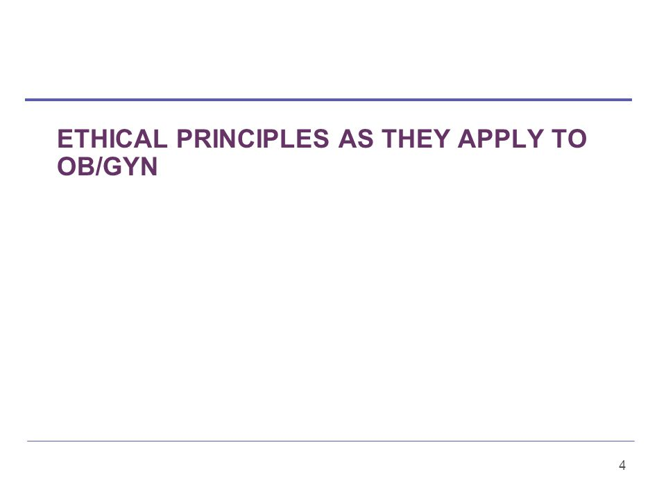 ETHICAL PRINCIPLES AS THEY APPLY TO OB/GYN 4