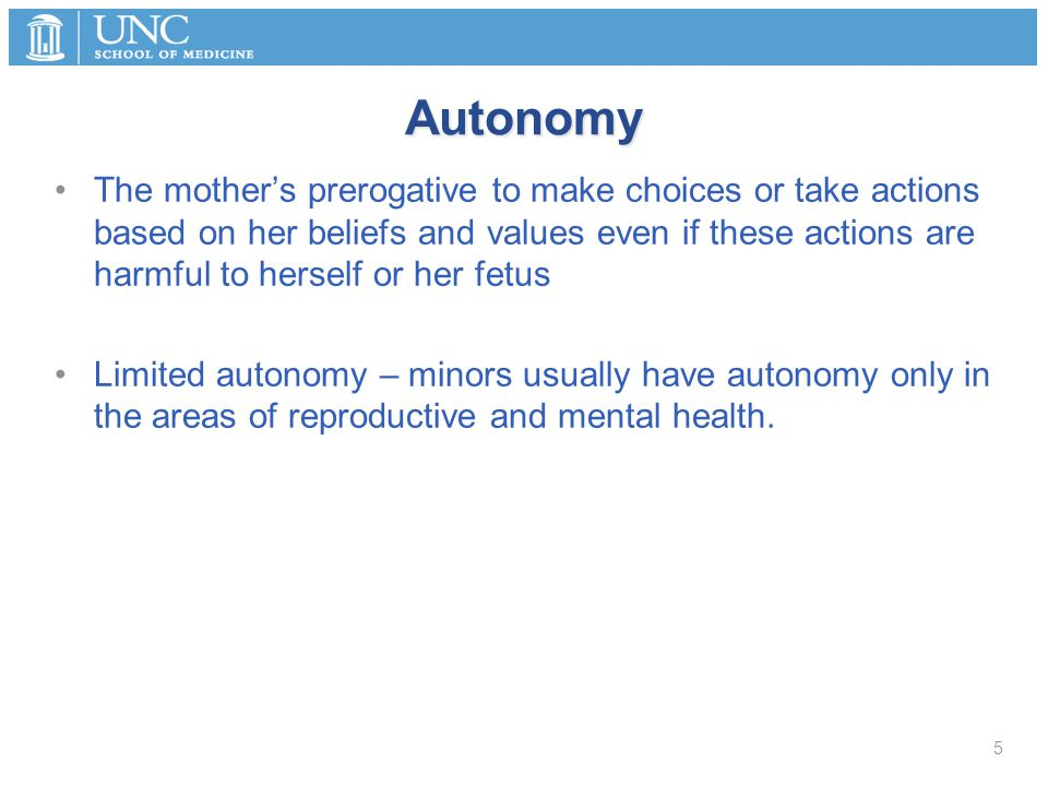 Autonomy The mother's prerogative to make choices or take actions based on her beliefs and values even if these actions are harmful to herself or her fetus Limited autonomy – minors usually have autonomy only in the areas of reproductive and mental health.