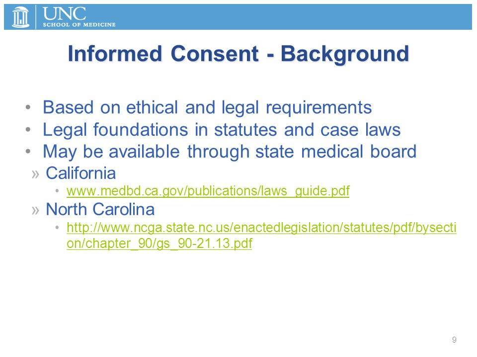 Informed Consent - Background Based on ethical and legal requirements Legal foundations in statutes and case laws May be available through state medical board »California www.medbd.ca.gov/publications/laws_guide.pdf »North Carolina http://www.ncga.state.nc.us/enactedlegislation/statutes/pdf/bysecti on/chapter_90/gs_90-21.13.pdfhttp://www.ncga.state.nc.us/enactedlegislation/statutes/pdf/bysecti on/chapter_90/gs_90-21.13.pdf 9