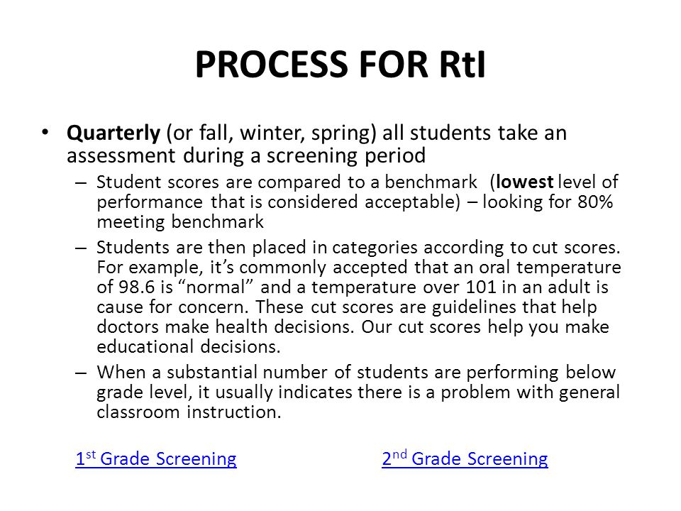 PROCESS FOR RtI Quarterly (or fall, winter, spring) all students take an assessment during a screening period – Student scores are compared to a benchmark (lowest level of performance that is considered acceptable) – looking for 80% meeting benchmark – Students are then placed in categories according to cut scores.