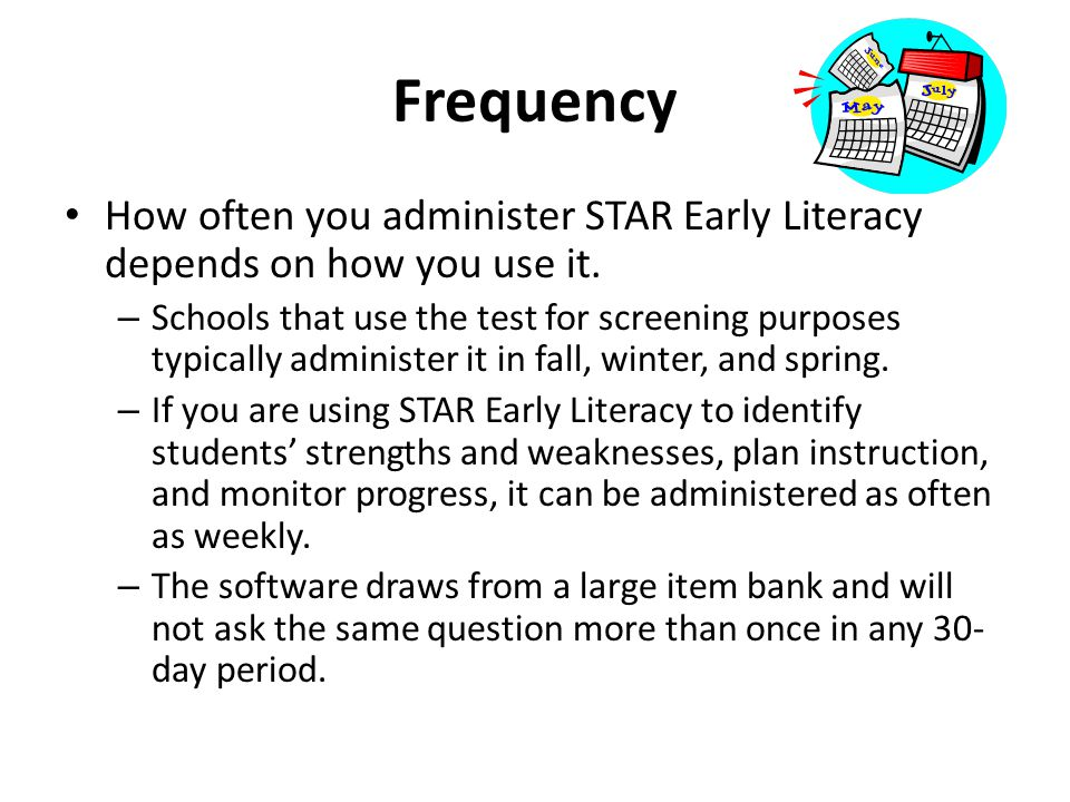 Frequency How often you administer STAR Early Literacy depends on how you use it.