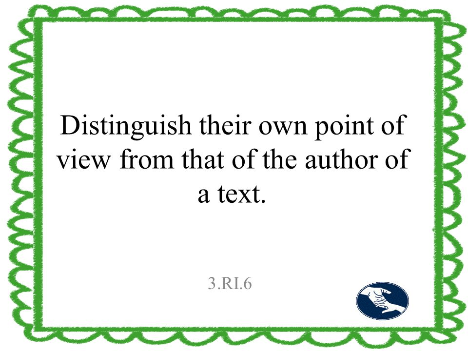 Distinguish their own point of view from that of the author of a text. 3.RI.6