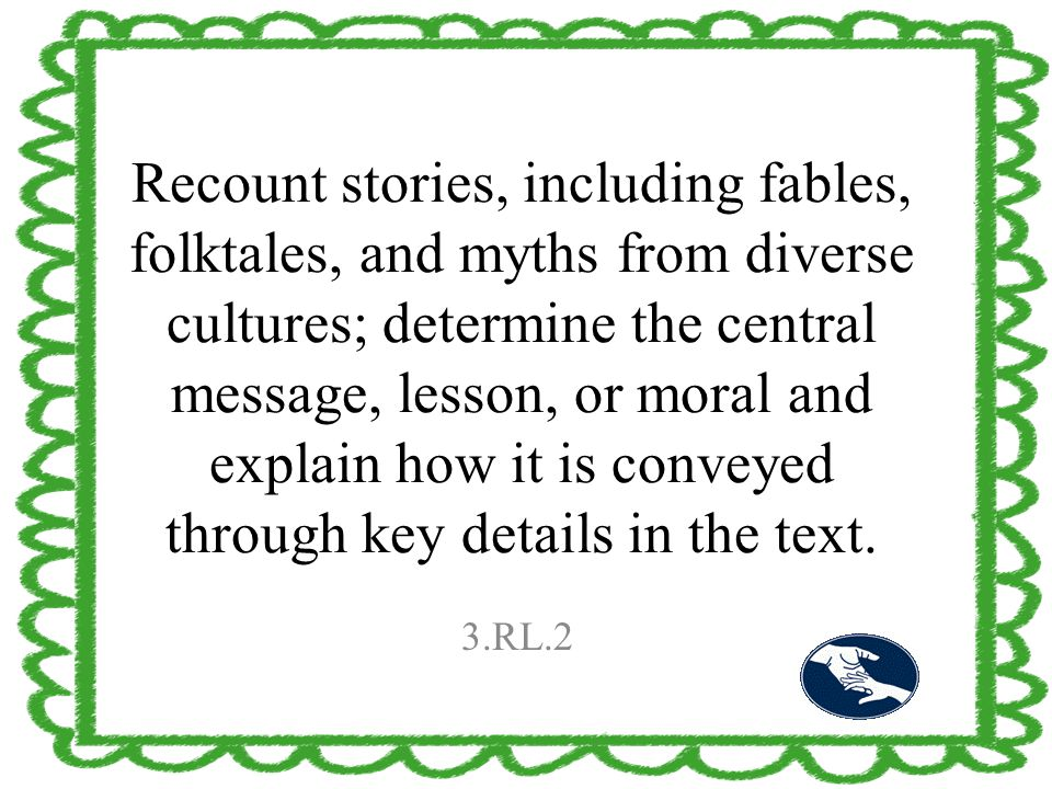 Recount stories, including fables, folktales, and myths from diverse cultures; determine the central message, lesson, or moral and explain how it is c