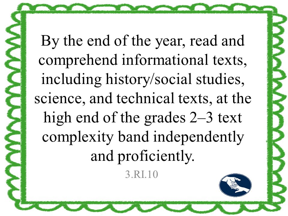By the end of the year, read and comprehend informational texts, including history/social studies, science, and technical texts, at the high end of th