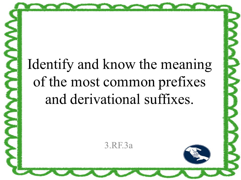 Identify and know the meaning of the most common prefixes and derivational suffixes. 3.RF.3a