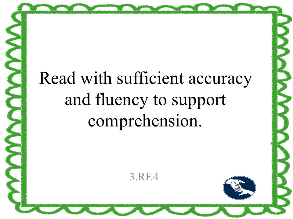 Read with sufficient accuracy and fluency to support comprehension. 3.RF.4