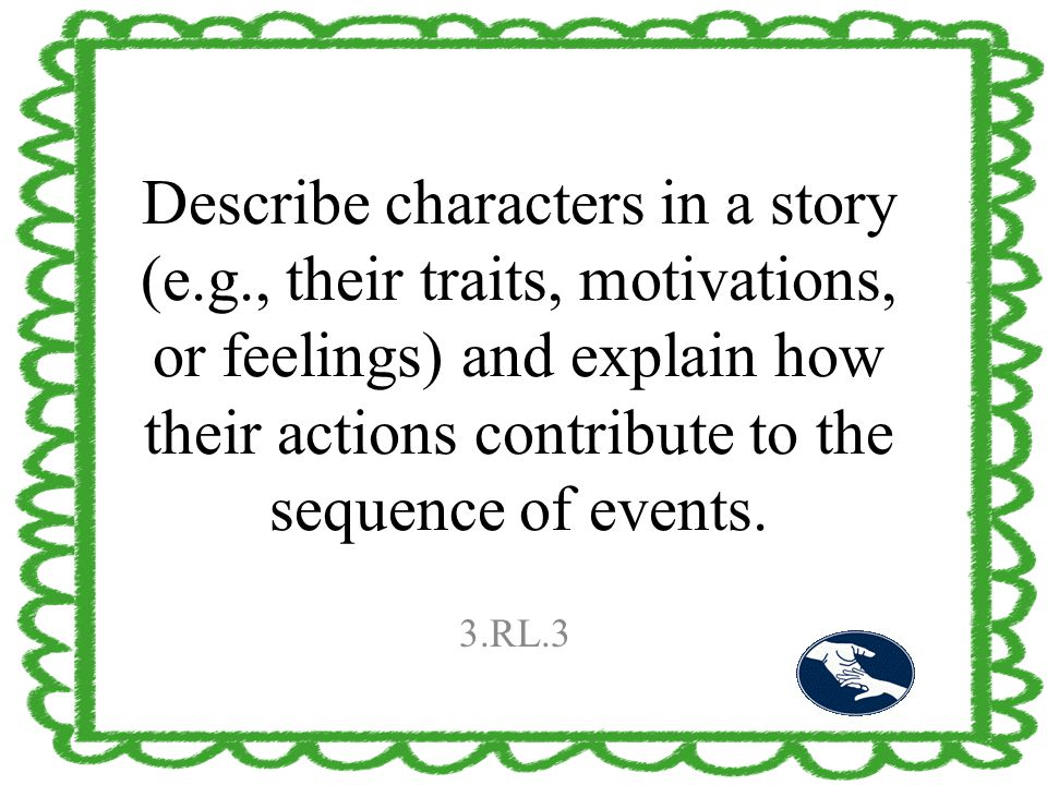 Describe characters in a story (e.g., their traits, motivations, or feelings) and explain how their actions contribute to the sequence of events. 3.RL