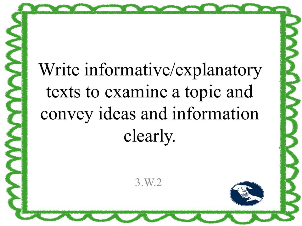 Write informative/explanatory texts to examine a topic and convey ideas and information clearly. 3.W.2