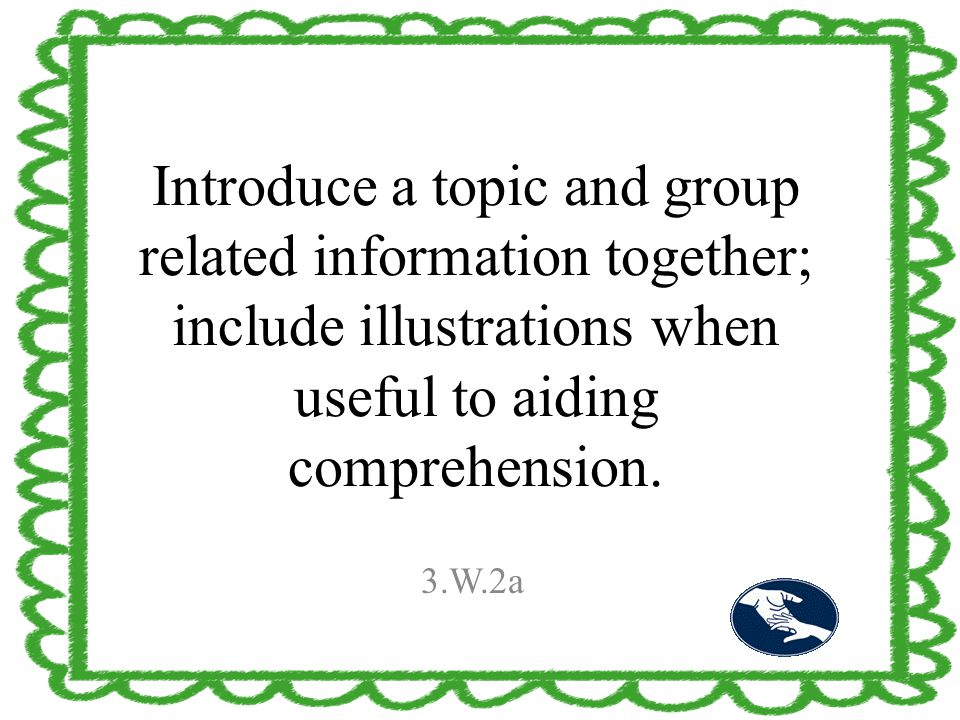 Introduce a topic and group related information together; include illustrations when useful to aiding comprehension. 3.W.2a